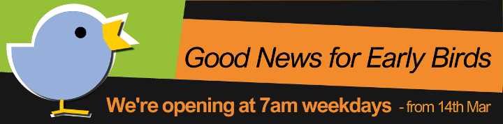 Good News for Early Birds - We're opening at 7am weekdays - from 14th March